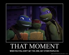 Raph is how my friends look when I make a reference to one of my favorite fandoms