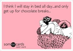 I think I will stay in bed all day...and only get up for chocolate breaks...