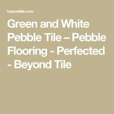 Green and White Pebble Tile – Pebble Flooring - Perfected - Beyond Tile