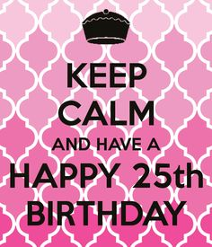 KEEP CALM AND HAVE A HAPPY 25th BIRTHDAY