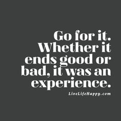 Go for it. Whether it ends good or bad, it was an experience. livelifehappy.com