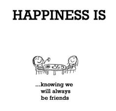Happiness is knowing we will always be friends