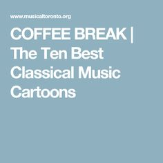 COFFEE BREAK   The Ten Best Classical Music Cartoons