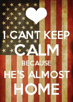 I CANT KEEP CALM BECAUSE HE'S ALMOST HOME
