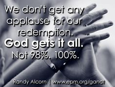 """""""…at just the right time, when we were still powerless, Christ died for the ungodly"""" (Romans 5:6). We don't get any applause for our redemption. God gets it all. Not 98%. 100%."""