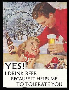 yes I drink beer because it helps me to tolerate you....