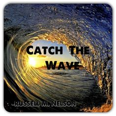 """""""An unprecedented wave of enthusiasm for missionary work is [now] sweeping the entire earth. This wave of truth and righteousness is wondrous! It is not man-made! It comes from the Lord, who said, 'I will hasten my work in its time' (Doctrine and Covenants 88:73). May we catch this wave and fulfill the Lord's command to take the gospel 'to every nation, and kindred, and tongue, and people' (Doctrine and Covenants 133:37)."""" www.lds.org/general-conference/2013/04/catch-the-wave"""