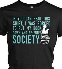 If you can read this shirt, I was forced to put my book down and re-enter society. ~ T-shirt