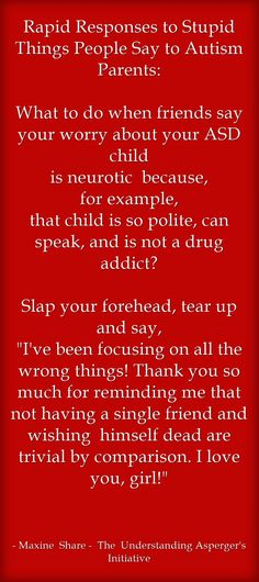 Rapid Responses to Stupid Things People Say to Autism Parents: What to do when friends say your worry about your ASD child is neurotic because, for example, that child is so polite, can speak, and is not a drug addict? Slap your forehead, tear up and say, I've been focusing on all the wrong things! Thank you so much for reminding me that not having a single friend and wishing himself dead are trivial by comparison. I love you, girl!