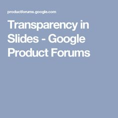Transparency in Slides - Google Product Forums