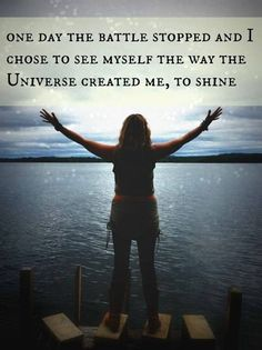 QUOTE, Inspiration:  'One day the battle stopped and I chose to see myself the way the Universe created me, to shine.'