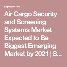 Air Cargo Security and Screening Systems Market Expected to Be Biggest Emerging Market by 2021 | SAT Press Releases