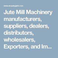 Jute Mill Machinery manufacturers, suppliers, dealers, distributors, wholesalers, Exporters, and Importers in Delhi, India - at Enquiry Gate – To Get Business Enquiry