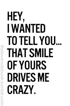 Hey I wanted to tell you....That smile of yours drives me crazy