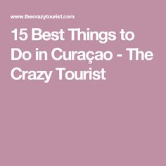 15 Best Things to Do in Curaçao - The Crazy Tourist