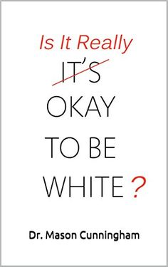 Is It Really Okay To Be White? by Dr. Mason Cunningham https://www.amazon.com/dp/B077KWZPFB/ref=cm_sw_r_pi_dp_x_s-ueAb1BZQWXH