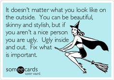 It doesn't matter what you look like on the outside. You can be beautiful, skinny and stylish, but if you aren't a nice person you are ugly. Ugly inside and out. Fix what is important.