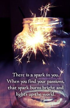 There is a spark in you ~ When you find your passions ~ that spark burns bright and lights up the world ~~❤~~