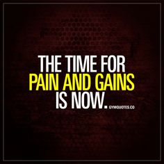 """The time for pain and gains is now."" - There's no better time to go for those gains than right now! Boom! - #goforit #painandgain #fitnessmotivation www.gymquotes.co"