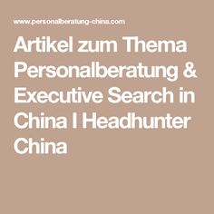 Artikel zum Thema Personalberatung & Executive Search in China I Headhunter China In China, Executive Search, Counseling