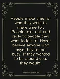 People make time for who they want to make time for. People text, call and reply to people they want to talk to. Never believe anyone who says they're too busy. If they wanted to be around you, they would.so true. People Quotes, True Quotes, Great Quotes, Quotes To Live By, Inspirational Quotes, Quotable Quotes, Brainy Quotes, Awesome Quotes, Motivational