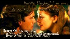 "Danielle: [laughing] I am sorry. My mouth has run away with me again. Henry: Oh no, my lady. It is your mouth that has me hypnotized. _Quote from the movie ""Ever After: A Cinderella Story"""