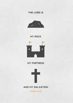 "Psalm 18:2~ ""The Lord is my rock and my fortress and my deliverer, my God, my rock, in whom I take refuge, my shield, and the horn of my salvation, my stronghold."""