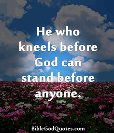 http://biblegodquotes.com/he-who-kneels-before-god/ He who kneels before God can stand before anyone.