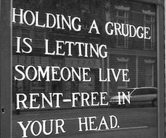 holding a grudge is letting someone live rent-free in your head. Not worth it