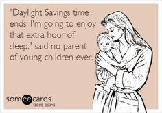 'Daylight Savings time ends. I'm going to enjoy that extra hour of sleep.' said no parent of young children ever.