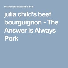 julia child's beef bourguignon - The Answer is Always Pork