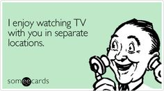I enjoy watching TV with you in separate locations. @ Sharon Swearingain