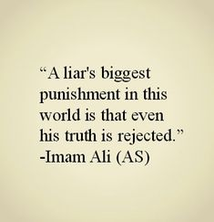 A liar's biggest punishment in this world is that even his truth is rejected. -Imam Ali (AS) Islamic Quotes, Islamic Teachings, Islamic Inspirational Quotes, Muslim Quotes, Religious Quotes, Islam Beliefs, Islamic Prayer, Islamic Dua, Islam Muslim