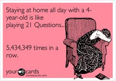 Staying at home all day with a 4-year-old is like playing 21 Questions... 5,434,349 times in a row.