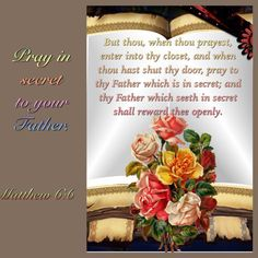 But thou, when thou prayest, enter into thy closet, and when thou hast shut thy door, pray to thy Father which is in secret; and thy Father which seeth in secret shall reward thee openly. Matthew 6:6