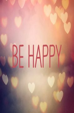 Be happy!! Choose happiness! It's that simple!