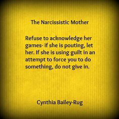 The Narcissist mother - refuses to acknowledge her games. If she is pouting, let her. If she is using guilt in an attempt to force you to do something, do not give in ☼