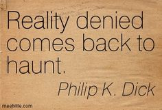 Philip K. Dick: Reality denied comes back to haunt. reality, behavior, history. Meetville Quotes