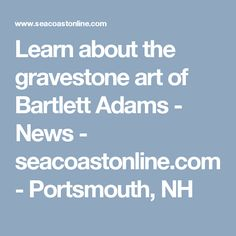 Learn about the gravestone art of Bartlett Adams - News - seacoastonline.com - Portsmouth, NH