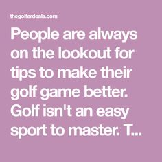 People are always on the lookout for tips to make their golf game better. Golf isn't an easy sport to master. Those of us who love the game know that the more information you have regarding the swing, course management, putting, etc. the more chance you have of playing better. That's why we will take golf tips from