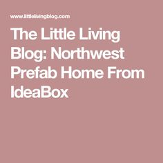 The Little Living Blog: Northwest Prefab Home From IdeaBox