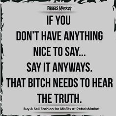 If you don't have anything nice to say. That bitch needs to hear the truth. Love Life Quotes, Real Talk Quotes, Funny Quites, Rebel Quotes, Motivational Quotes, Inspirational Quotes, Truth Hurts, Adult Humor, How I Feel