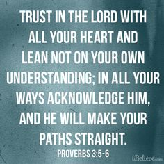 """""""Trust in the LORD with all your heart and lean not on your own understanding; in all your ways acknowledge him, and he will make your paths straight."""" Proverbs 3:5–6"""
