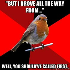 """but I drove all the way from..."" well, you should've called first. - Retail Robin 