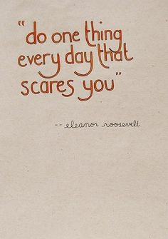 Do one thing every day that scares you. - Eleanor Roosevelt #bravery