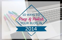 10 Ways to Prep & Polish Your Blog in 2014 (easy tips to make a big impact!)