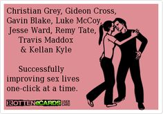 Christian Grey, Gideon Cross,  Gavin Blake, Luke McCoy,     Jesse Ward, Remy Tate,       Travis Maddox         & Kellan Kyle         Successfully   improving sex lives  one-click at a time.