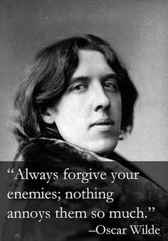 New Ideas for Life: Oscar Wilde Quotes Forgive and REALLY I mean REALLY forget, their existence and all, here's my chance to live on those words and oh what PEACE I have found :)