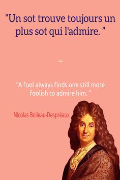Un sot trouve toujours un plus sot qui l'admire. A fool always finds one still more foolish to admire him. ― Nicolas Boileau-Despréaux   Learn more about French language and culture at https://www.talkinfrench.com/category/french-culture/