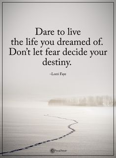 Dare to live the life you dreamed of. Don't let fear decide your destiny. - Lorri Faye #powerofpositivity #positivewords #positivethinking #inspirationalquote #motivationalquotes #quotes #life #love #hope #faith #respect #dare #fear #destiny
